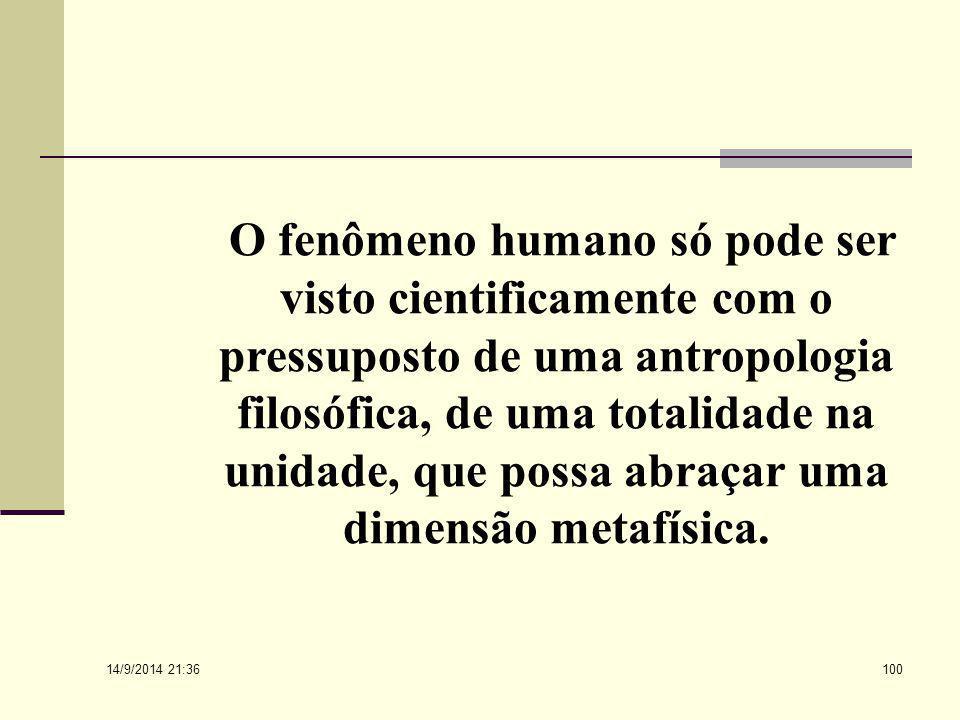 O fenômeno humano só pode ser visto cientificamente com o pressuposto de uma antropologia filosófica, de uma totalidade na unidade, que possa abraçar uma dimensão metafísica.