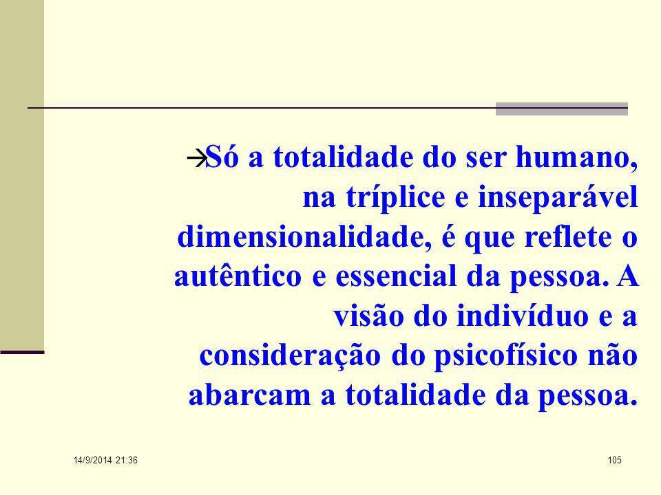 Só a totalidade do ser humano, na tríplice e inseparável dimensionalidade, é que reflete o autêntico e essencial da pessoa. A visão do indivíduo e a consideração do psicofísico não abarcam a totalidade da pessoa.