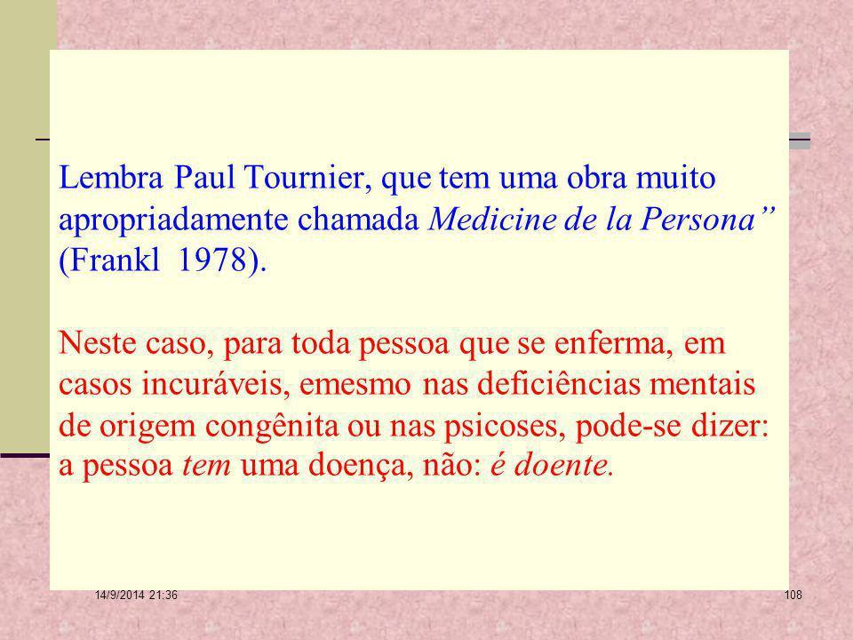 Lembra Paul Tournier, que tem uma obra muito apropriadamente chamada Medicine de la Persona (Frankl 1978). Neste caso, para toda pessoa que se enferma, em casos incuráveis, emesmo nas deficiências mentais de origem congênita ou nas psicoses, pode-se dizer: a pessoa tem uma doença, não: é doente.