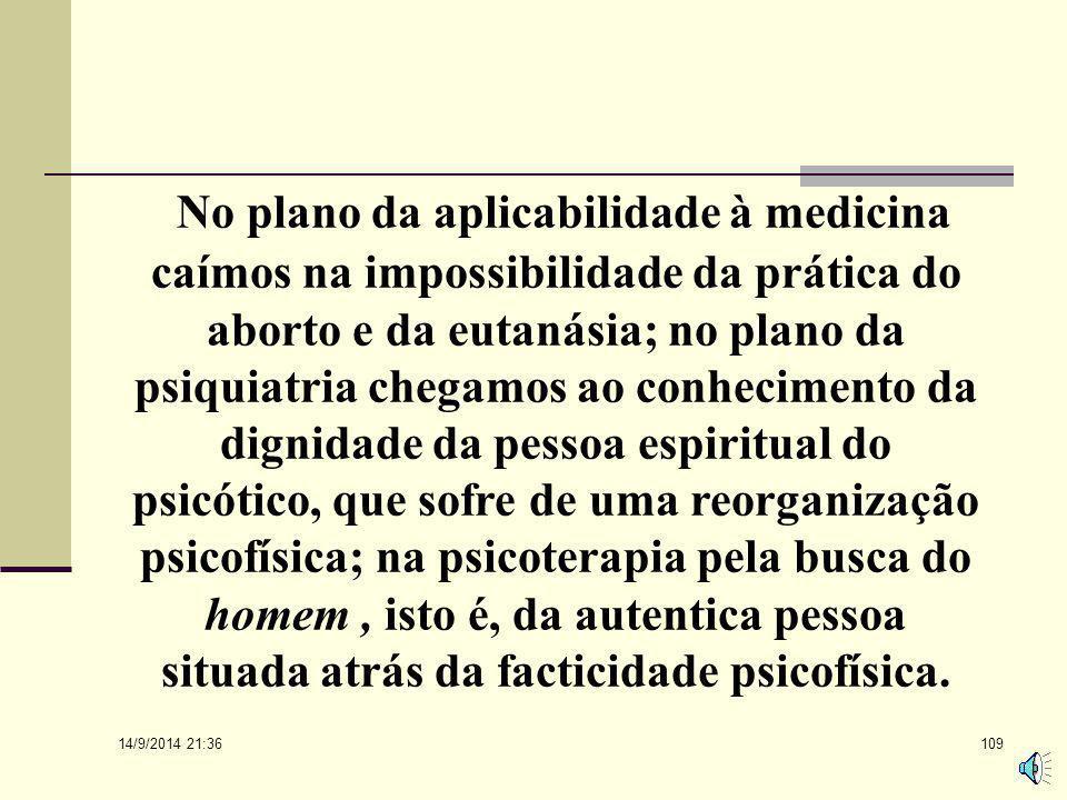 No plano da aplicabilidade à medicina caímos na impossibilidade da prática do aborto e da eutanásia; no plano da psiquiatria chegamos ao conhecimento da dignidade da pessoa espiritual do psicótico, que sofre de uma reorganização psicofísica; na psicoterapia pela busca do homem , isto é, da autentica pessoa situada atrás da facticidade psicofísica.