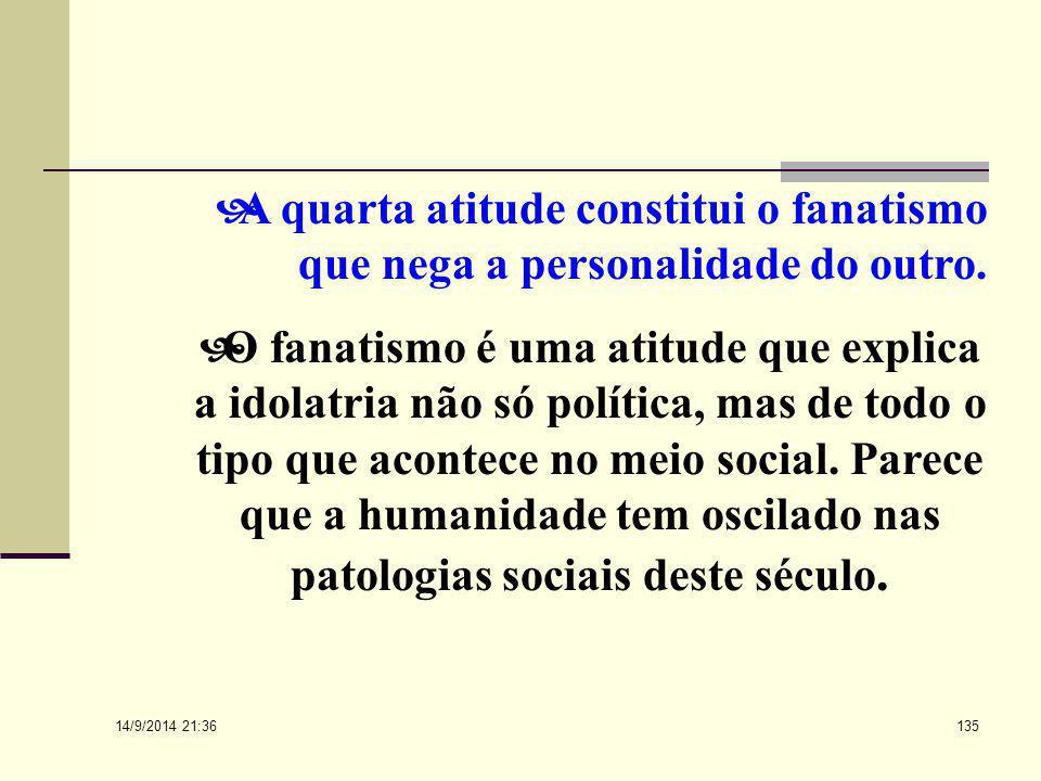 A quarta atitude constitui o fanatismo que nega a personalidade do outro.