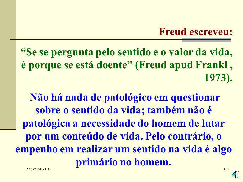 Freud escreveu: Se se pergunta pelo sentido e o valor da vida, é porque se está doente (Freud apud Frankl , 1973).