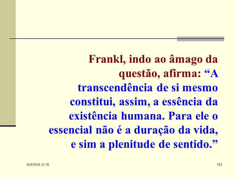 Frankl, indo ao âmago da questão, afirma: A transcendência de si mesmo constitui, assim, a essência da existência humana. Para ele o essencial não é a duração da vida, e sim a plenitude de sentido.