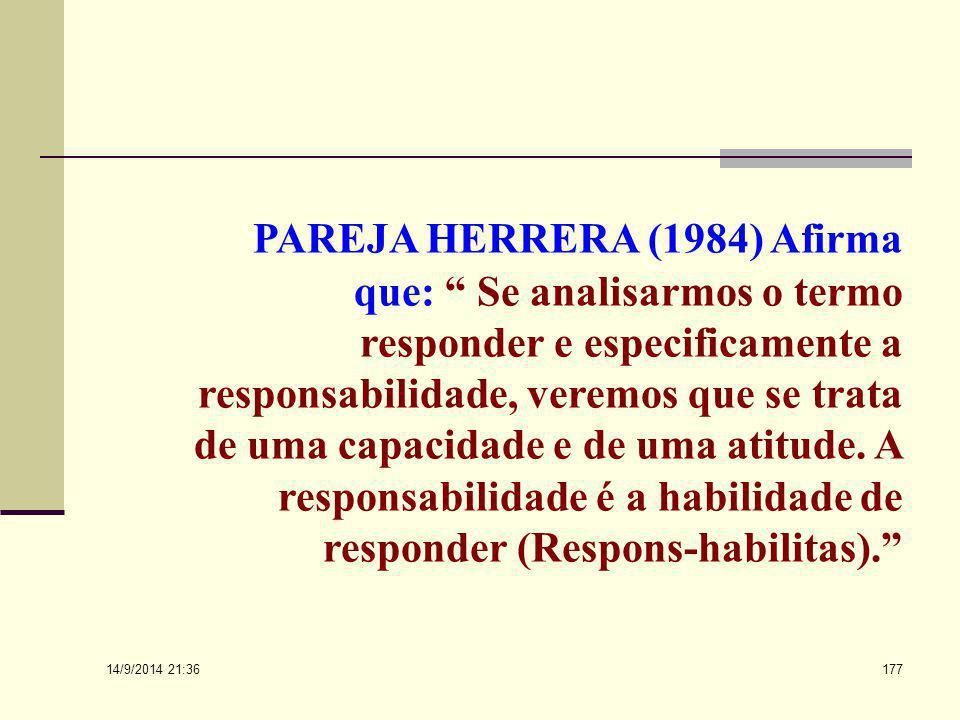 PAREJA HERRERA (1984) Afirma que: Se analisarmos o termo responder e especificamente a responsabilidade, veremos que se trata de uma capacidade e de uma atitude. A responsabilidade é a habilidade de responder (Respons-habilitas).