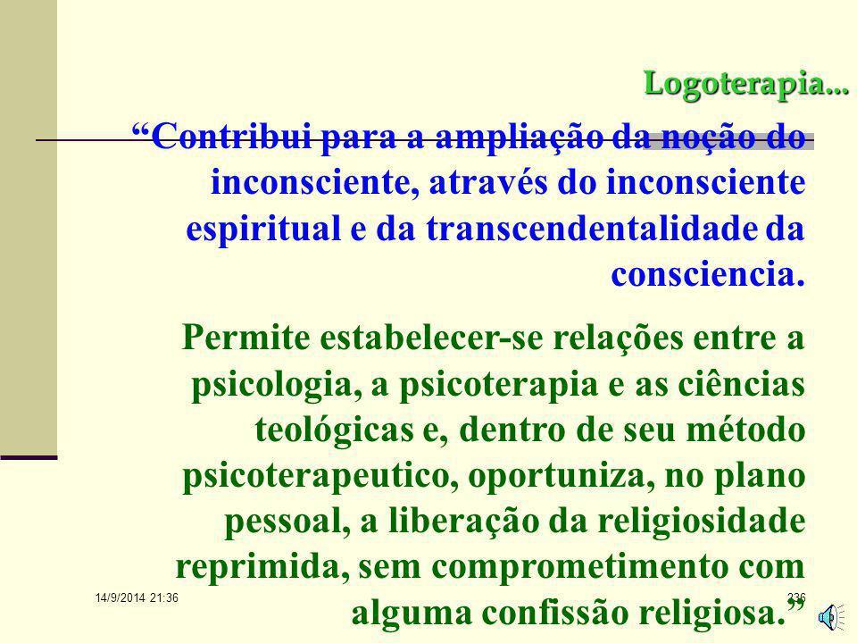 Logoterapia... Contribui para a ampliação da noção do inconsciente, através do inconsciente espiritual e da transcendentalidade da consciencia.