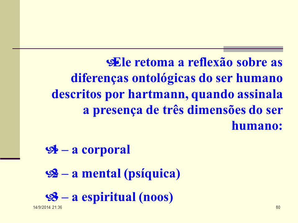 Ele retoma a reflexão sobre as diferenças ontológicas do ser humano descritos por hartmann, quando assinala a presença de três dimensões do ser humano: