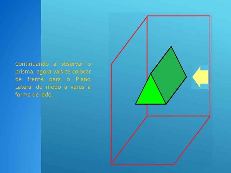 Continuando a observar o prisma, agora vais te colocar de frente para o Plano Lateral de modo a veres a forma de lado.
