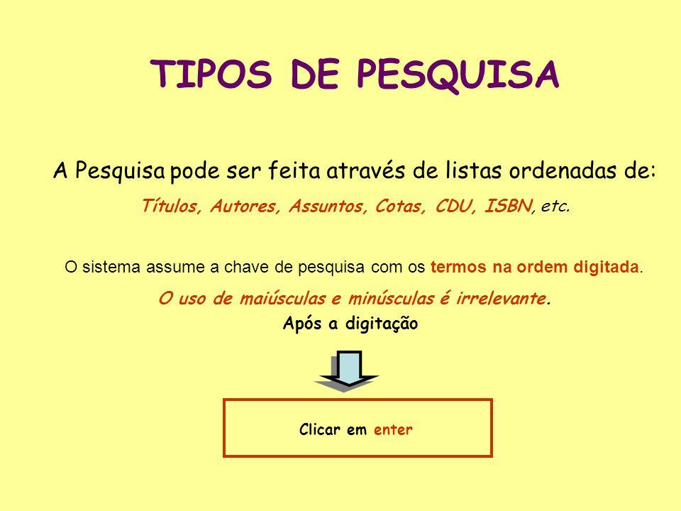 TIPOS DE PESQUISA A Pesquisa pode ser feita através de listas ordenadas de: Títulos, Autores, Assuntos, Cotas, CDU, ISBN, etc.