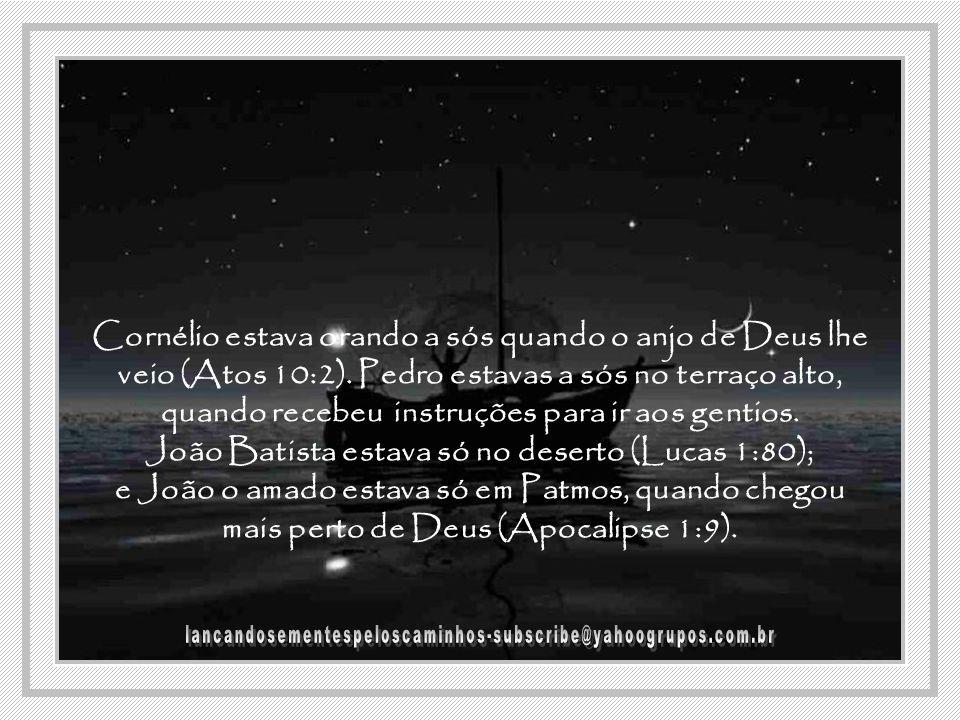 Cornélio estava orando a sós quando o anjo de Deus lhe veio (Atos 10:2). Pedro estavas a sós no terraço alto, quando recebeu instruções para ir aos gentios. João Batista estava só no deserto (Lucas 1:80); e João o amado estava só em Patmos, quando chegou mais perto de Deus (Apocalipse 1:9).