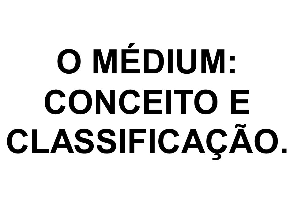 O MÉDIUM: CONCEITO E CLASSIFICAÇÃO.