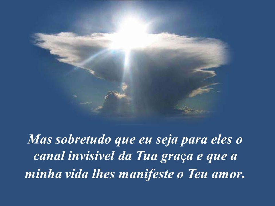 Mas sobretudo que eu seja para eles o canal invisivel da Tua graça e que a minha vida lhes manifeste o Teu amor.