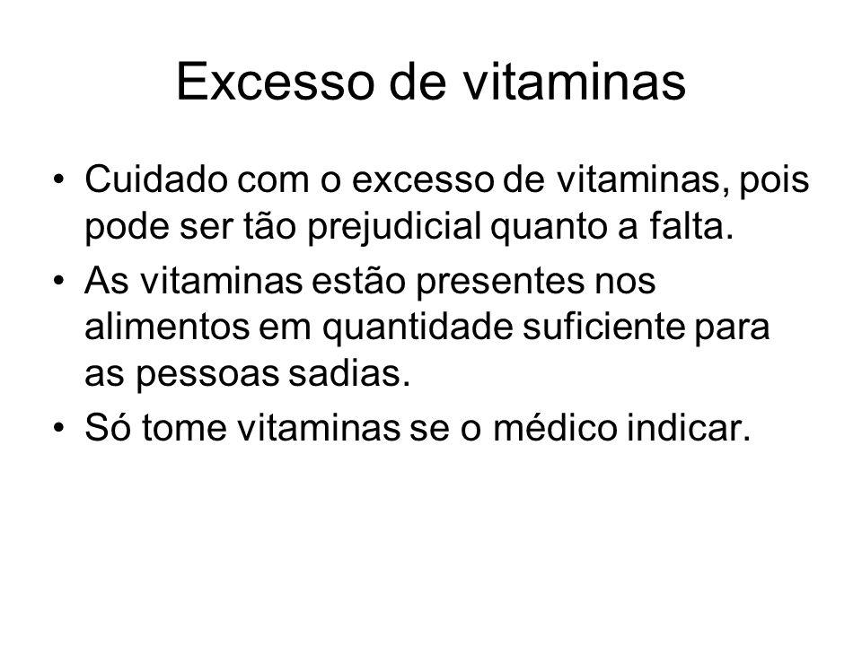 Excesso de vitaminas Cuidado com o excesso de vitaminas, pois pode ser tão prejudicial quanto a falta.