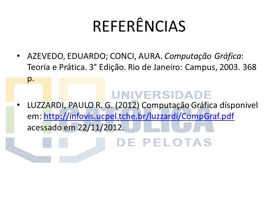 REFERÊNCIAS AZEVEDO, EDUARDO; CONCI, AURA. Computação Gráfica: Teoria e Prática. 3° Edição. Rio de Janeiro: Campus, 2003. 368 p.