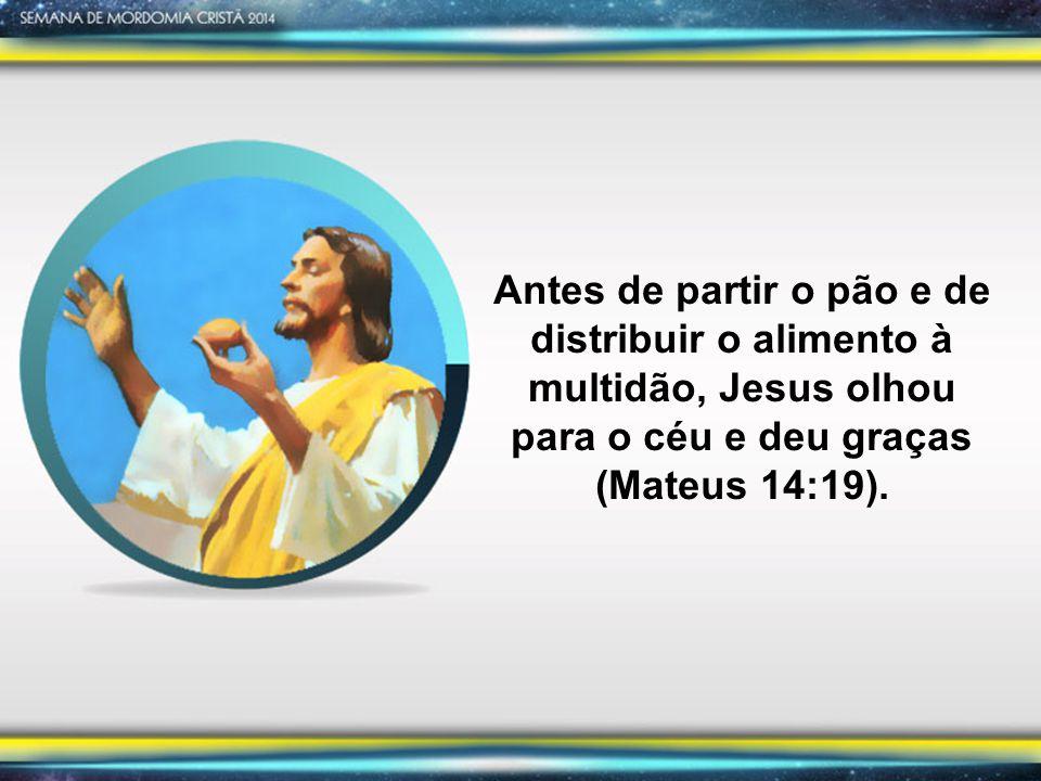 Antes de partir o pão e de distribuir o alimento à multidão, Jesus olhou para o céu e deu graças (Mateus 14:19).