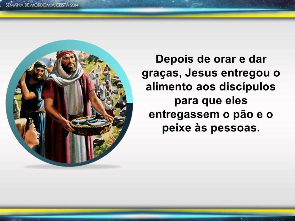 Depois de orar e dar graças, Jesus entregou o alimento aos discípulos para que eles entregassem o pão e o peixe às pessoas.