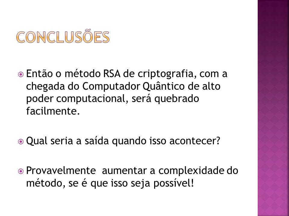 conclusões Então o método RSA de criptografia, com a chegada do Computador Quântico de alto poder computacional, será quebrado facilmente.