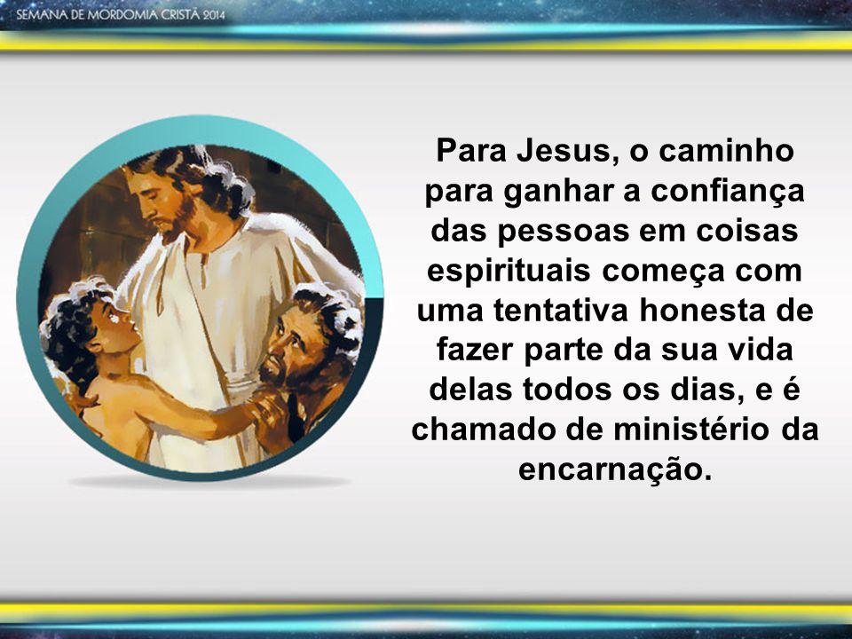 Para Jesus, o caminho para ganhar a confiança das pessoas em coisas espirituais começa com uma tentativa honesta de fazer parte da sua vida delas todos os dias, e é chamado de ministério da encarnação.