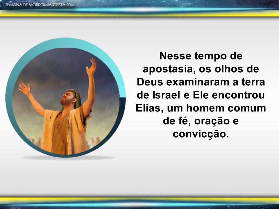 Nesse tempo de apostasia, os olhos de Deus examinaram a terra de Israel e Ele encontrou Elias, um homem comum de fé, oração e convicção.