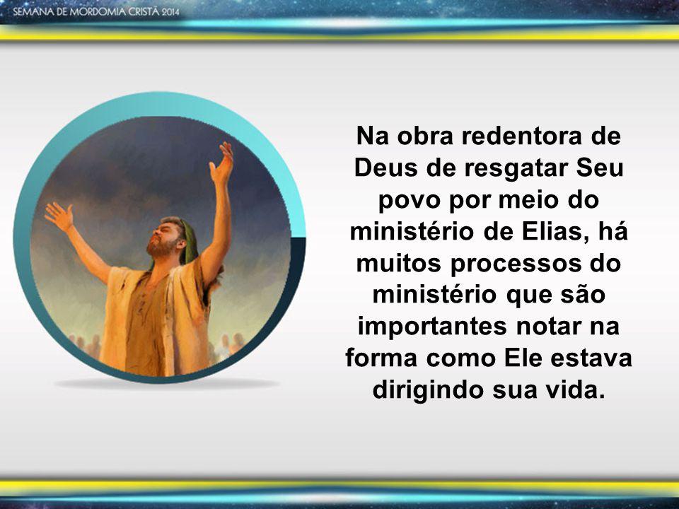 Na obra redentora de Deus de resgatar Seu povo por meio do ministério de Elias, há muitos processos do ministério que são importantes notar na forma como Ele estava dirigindo sua vida.