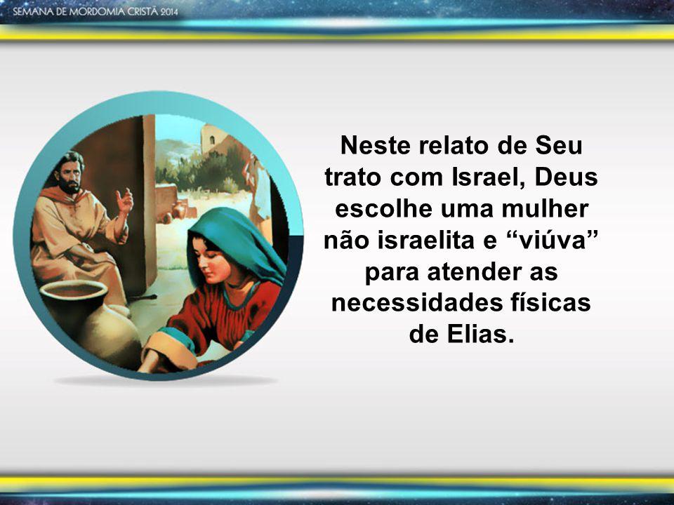 Neste relato de Seu trato com Israel, Deus escolhe uma mulher não israelita e viúva para atender as necessidades físicas de Elias.