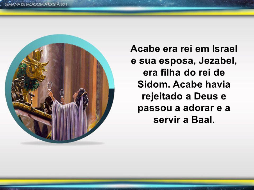 Acabe era rei em Israel e sua esposa, Jezabel, era filha do rei de Sidom.