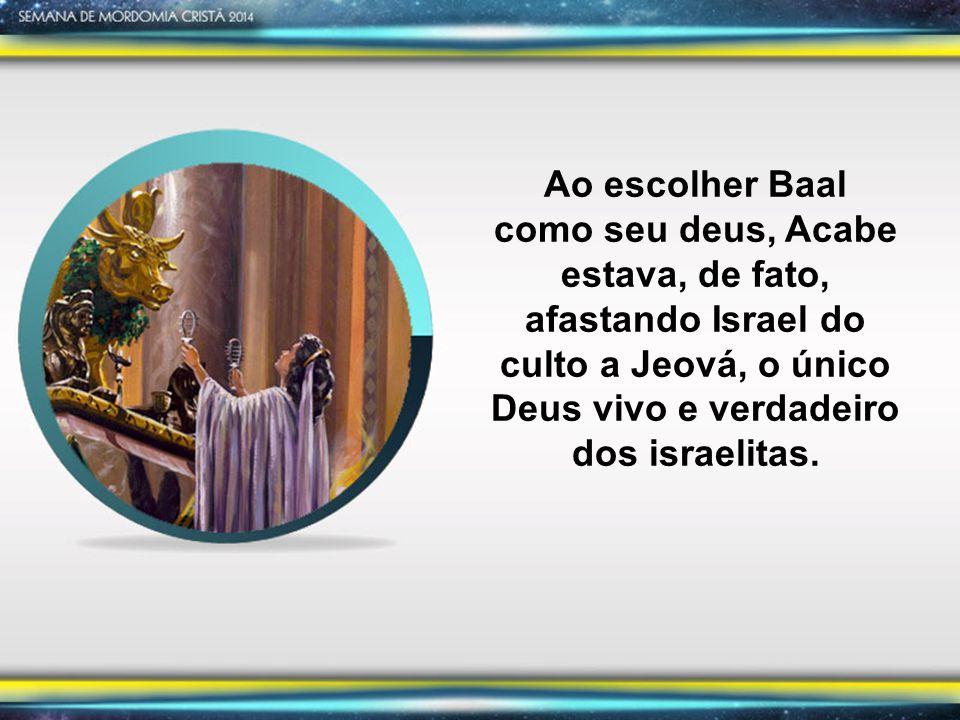 Ao escolher Baal como seu deus, Acabe estava, de fato, afastando Israel do culto a Jeová, o único Deus vivo e verdadeiro dos israelitas.