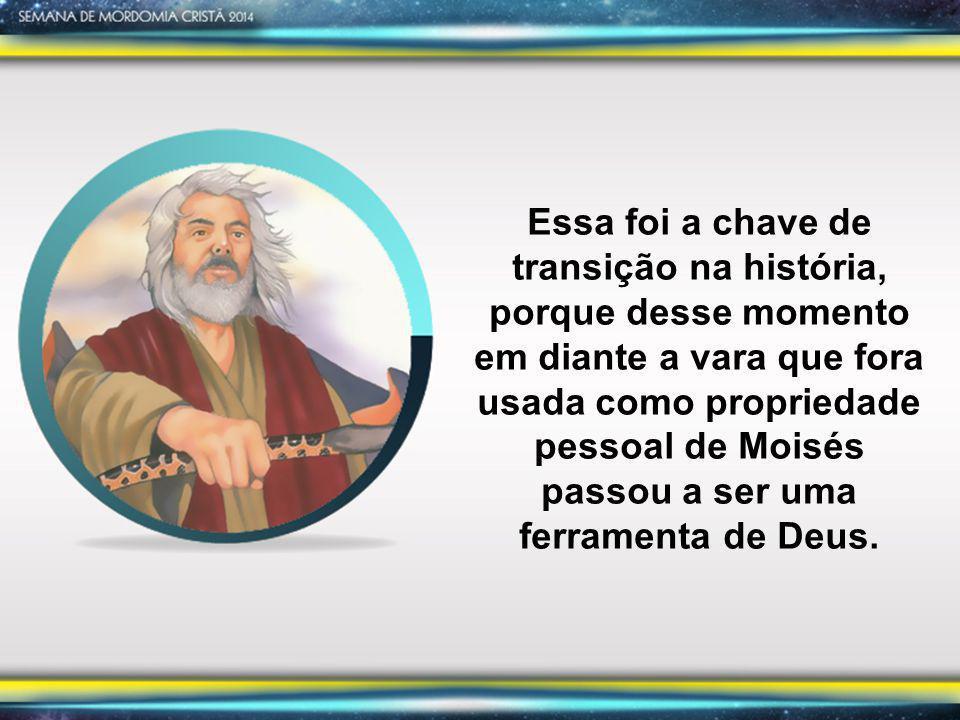 Essa foi a chave de transição na história, porque desse momento em diante a vara que fora usada como propriedade pessoal de Moisés passou a ser uma ferramenta de Deus.