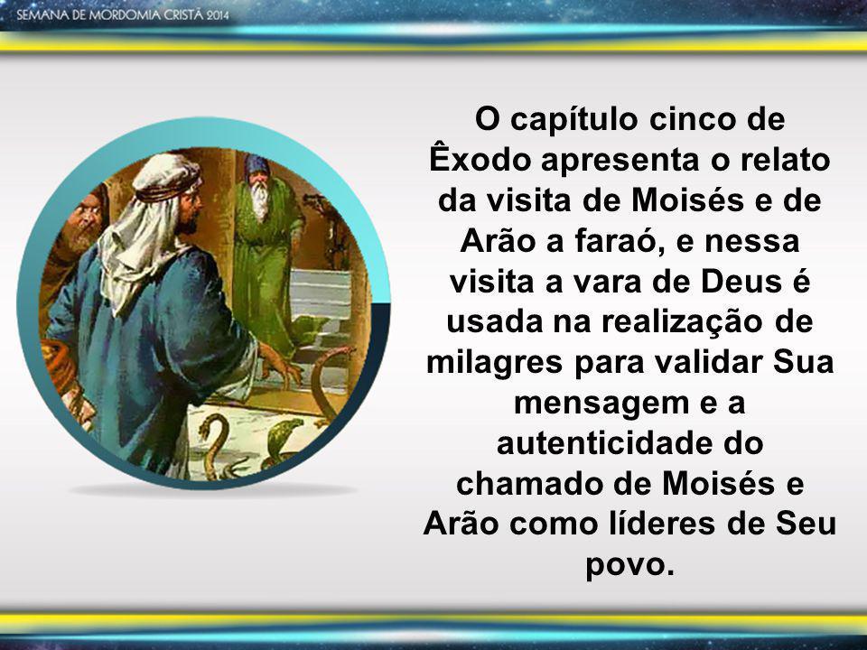O capítulo cinco de Êxodo apresenta o relato da visita de Moisés e de Arão a faraó, e nessa visita a vara de Deus é usada na realização de milagres para validar Sua mensagem e a autenticidade do chamado de Moisés e Arão como líderes de Seu povo.