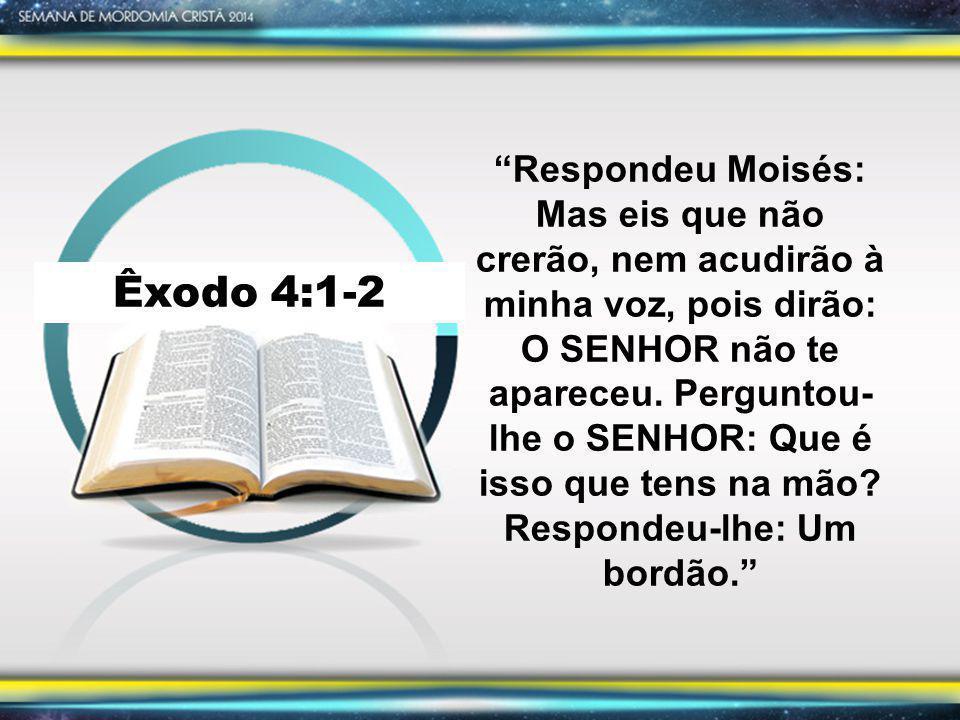 Respondeu Moisés: Mas eis que não crerão, nem acudirão à minha voz, pois dirão: O SENHOR não te apareceu. Perguntou-lhe o SENHOR: Que é isso que tens na mão Respondeu-lhe: Um bordão.