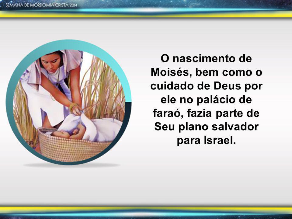 O nascimento de Moisés, bem como o cuidado de Deus por ele no palácio de faraó, fazia parte de Seu plano salvador para Israel.