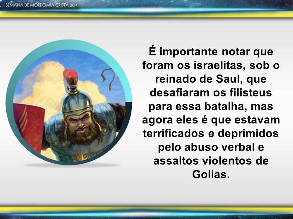 É importante notar que foram os israelitas, sob o reinado de Saul, que desafiaram os filisteus para essa batalha, mas agora eles é que estavam terrificados e deprimidos pelo abuso verbal e assaltos violentos de Golias.