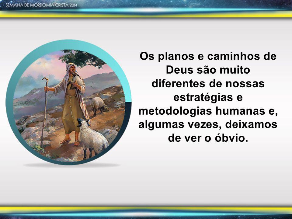Os planos e caminhos de Deus são muito diferentes de nossas estratégias e metodologias humanas e, algumas vezes, deixamos de ver o óbvio.