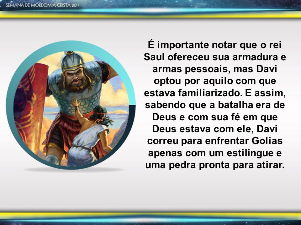 É importante notar que o rei Saul ofereceu sua armadura e armas pessoais, mas Davi optou por aquilo com que estava familiarizado.