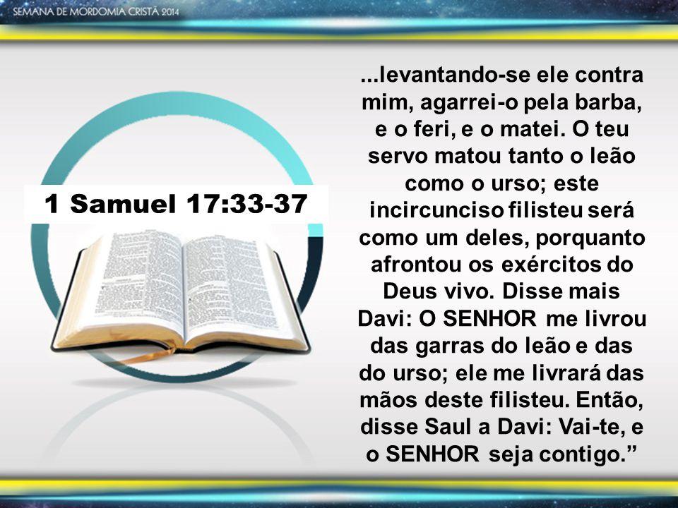 ...levantando-se ele contra mim, agarrei-o pela barba, e o feri, e o matei. O teu servo matou tanto o leão como o urso; este incircunciso filisteu será como um deles, porquanto afrontou os exércitos do Deus vivo. Disse mais Davi: O SENHOR me livrou das garras do leão e das do urso; ele me livrará das mãos deste filisteu. Então, disse Saul a Davi: Vai-te, e o SENHOR seja contigo.