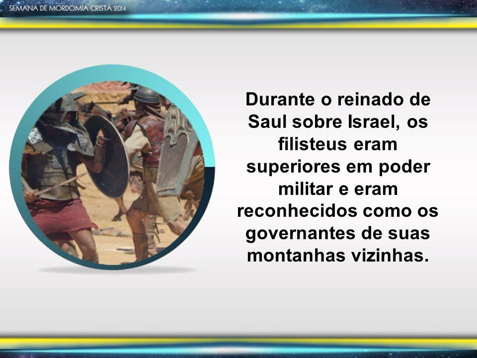 Durante o reinado de Saul sobre Israel, os filisteus eram superiores em poder militar e eram reconhecidos como os governantes de suas montanhas vizinhas.