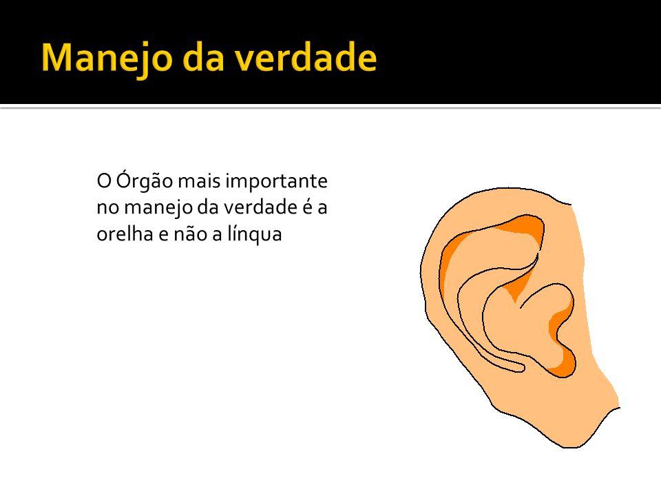 Manejo da verdade O Órgão mais importante no manejo da verdade é a orelha e não a línqua