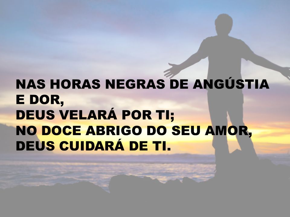 NAS HORAS NEGRAS DE ANGÚSTIA E DOR, DEUS VELARÁ POR TI; NO DOCE ABRIGO DO SEU AMOR, DEUS CUIDARÁ DE TI.