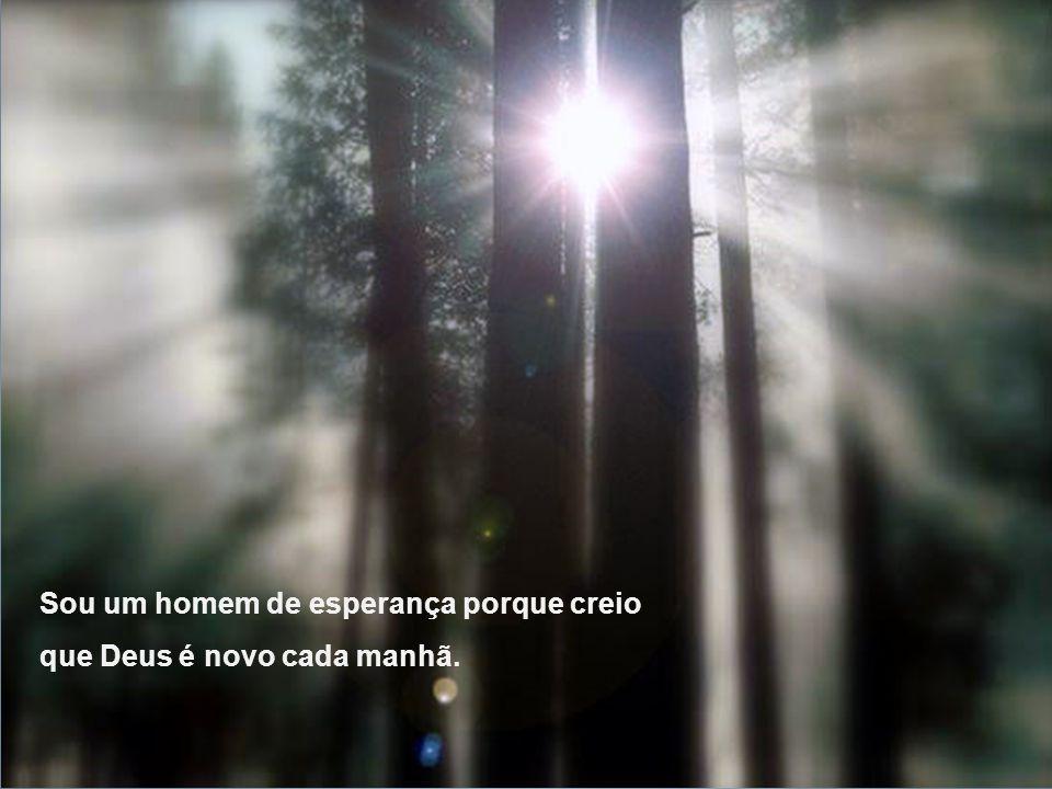 Sou um homem de esperança porque creio que Deus é novo cada manhã.