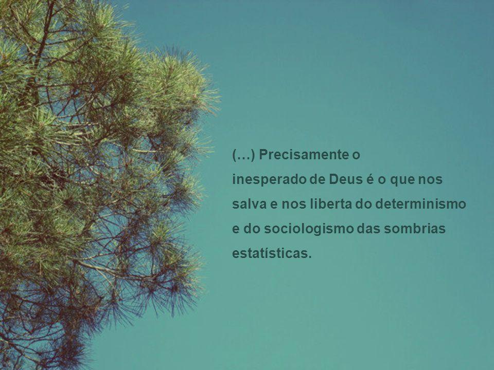 (…) Precisamente o inesperado de Deus é o que nos salva e nos liberta do determinismo e do sociologismo das sombrias.