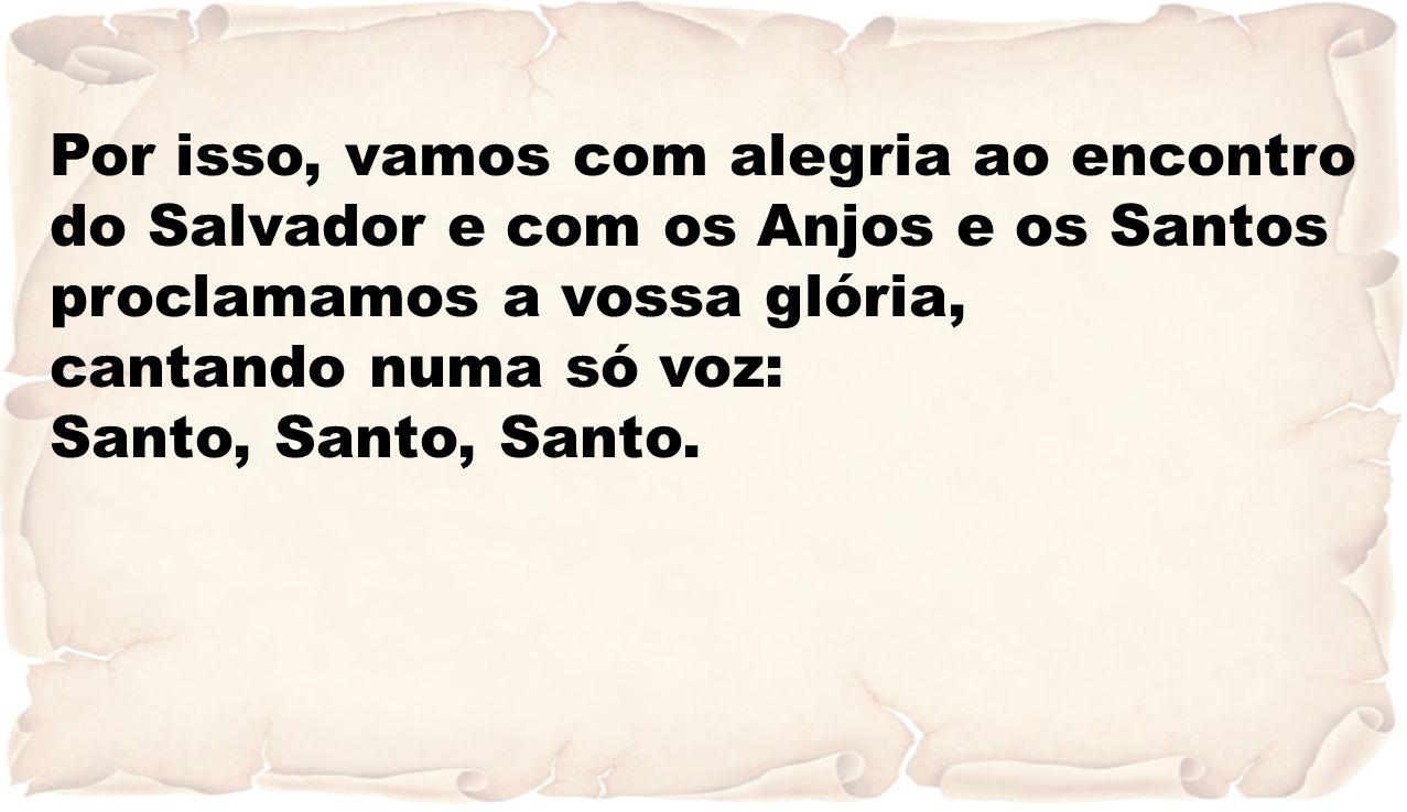 Por isso, vamos com alegria ao encontro do Salvador e com os Anjos e os Santos proclamamos a vossa glória,