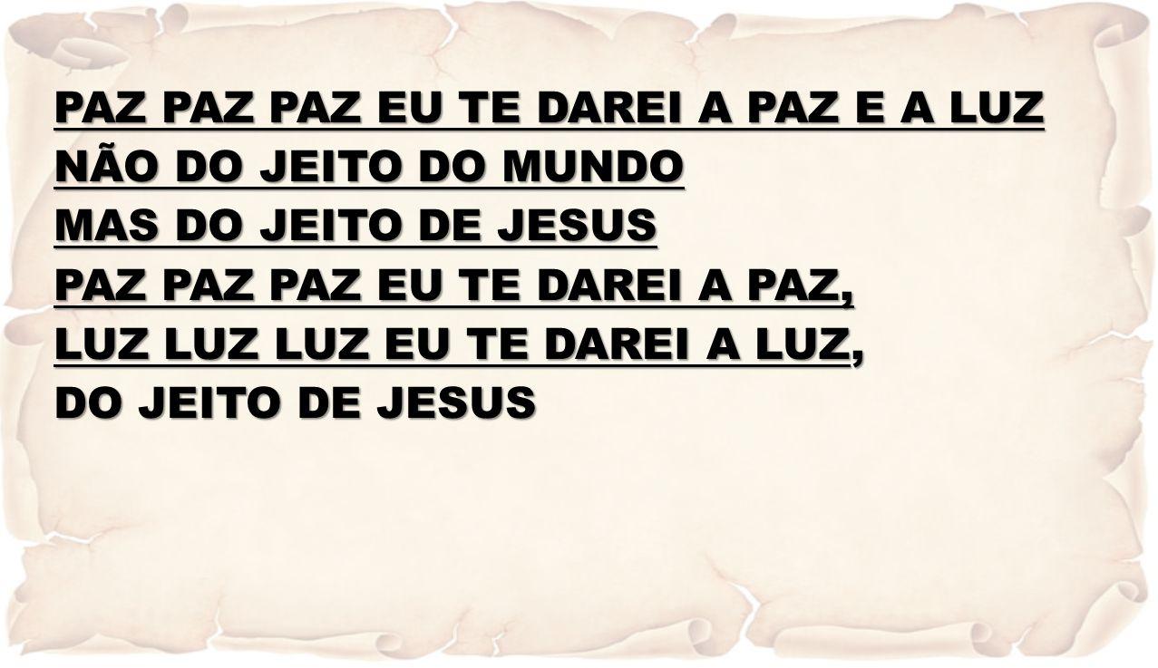 PAZ PAZ PAZ EU TE DAREI A PAZ E A LUZ NÃO DO JEITO DO MUNDO MAS DO JEITO DE JESUS PAZ PAZ PAZ EU TE DAREI A PAZ, LUZ LUZ LUZ EU TE DAREI A LUZ, DO JEITO DE JESUS