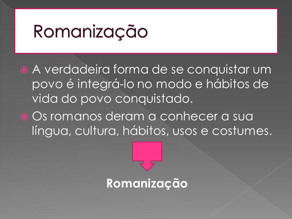 Romanização A verdadeira forma de se conquistar um povo é integrá-lo no modo e hábitos de vida do povo conquistado.