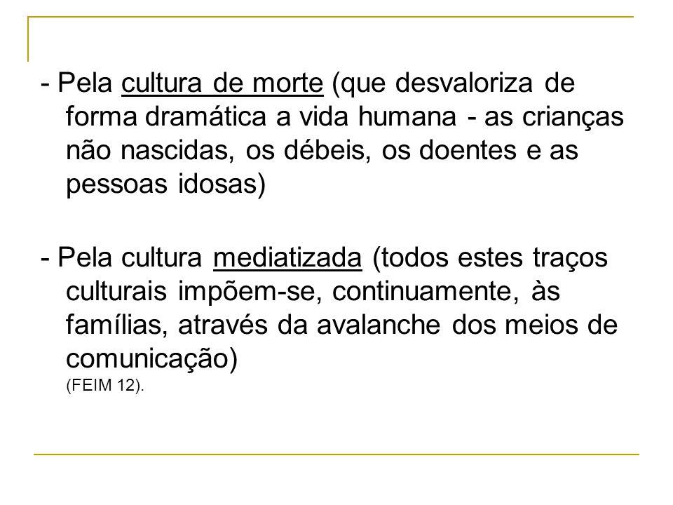- Pela cultura de morte (que desvaloriza de forma dramática a vida humana - as crianças não nascidas, os débeis, os doentes e as pessoas idosas)