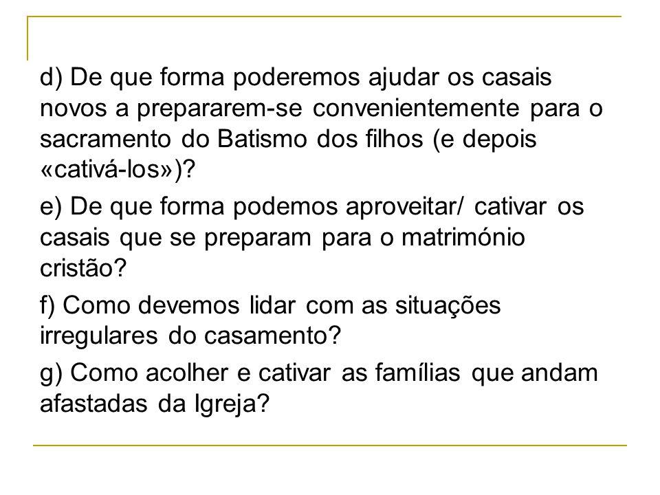 d) De que forma poderemos ajudar os casais novos a prepararem-se convenientemente para o sacramento do Batismo dos filhos (e depois «cativá-los»).