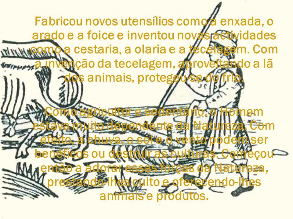 Fabricou novos utensílios como a enxada, o arado e a foice e inventou novas actividades como a cestaria, a olaria e a tecelagem. Com a invenção da tecelagem, aproveitando a lã dos animais, protegeu-se do frio.