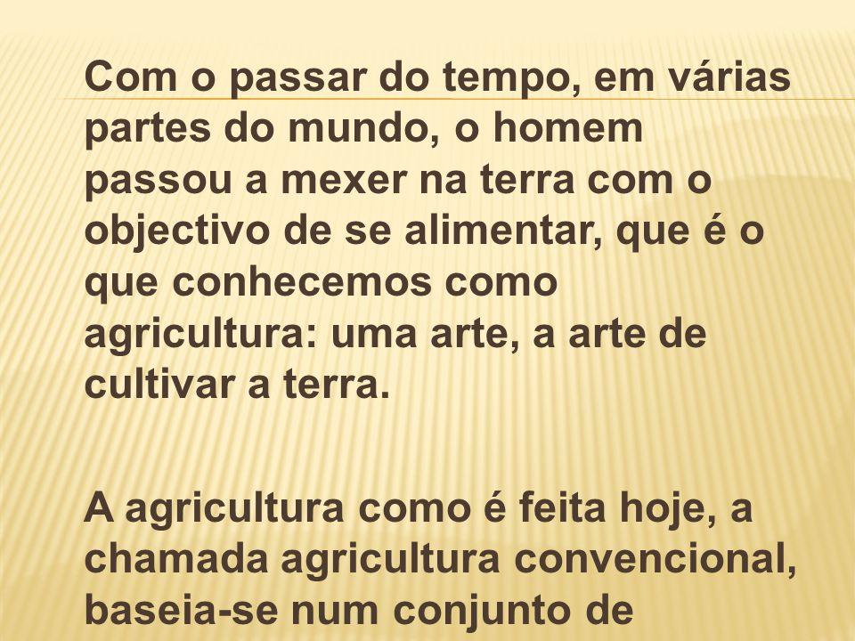Com o passar do tempo, em várias partes do mundo, o homem passou a mexer na terra com o objectivo de se alimentar, que é o que conhecemos como agricultura: uma arte, a arte de cultivar a terra.