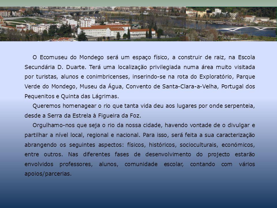 O Ecomuseu do Mondego será um espaço físico, a construir de raiz, na Escola Secundária D. Duarte. Terá uma localização privilegiada numa área muito visitada por turistas, alunos e conimbricenses, inserindo-se na rota do Exploratório, Parque Verde do Mondego, Museu da Água, Convento de Santa-Clara-a-Velha, Portugal dos Pequenitos e Quinta das Lágrimas.