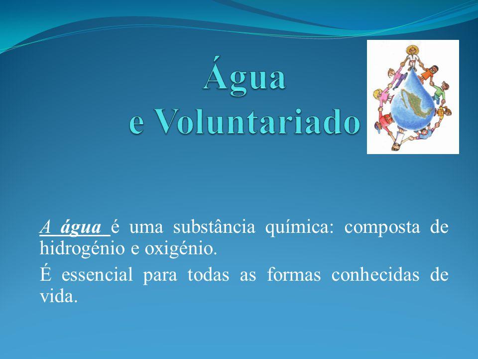 Água e Voluntariado A água é uma substância química: composta de hidrogénio e oxigénio.