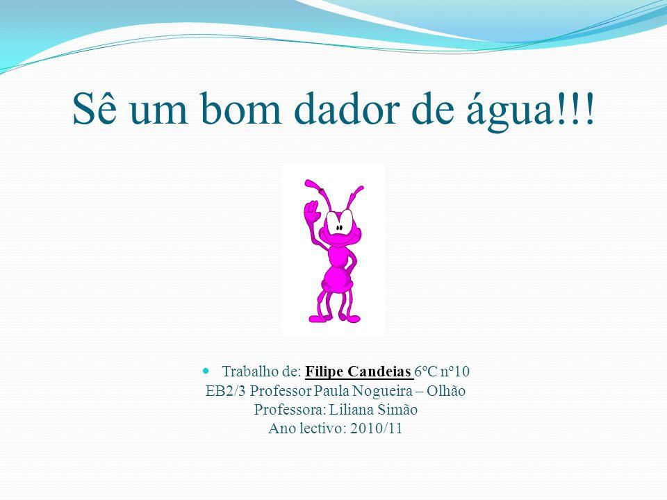 Sê um bom dador de água!!! Trabalho de: Filipe Candeias 6ºC nº10