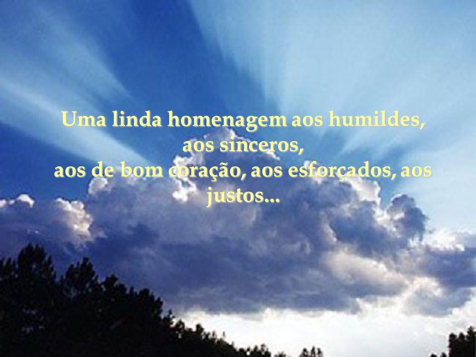 Uma linda homenagem aos humildes, aos sinceros, aos de bom coração, aos esforçados, aos justos...